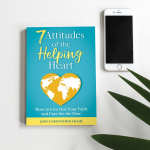Launching March 1, 2021 – My new book, 7 Attitudes of the Helping Heart: How to Live Out Your Faith and Care for the Poor